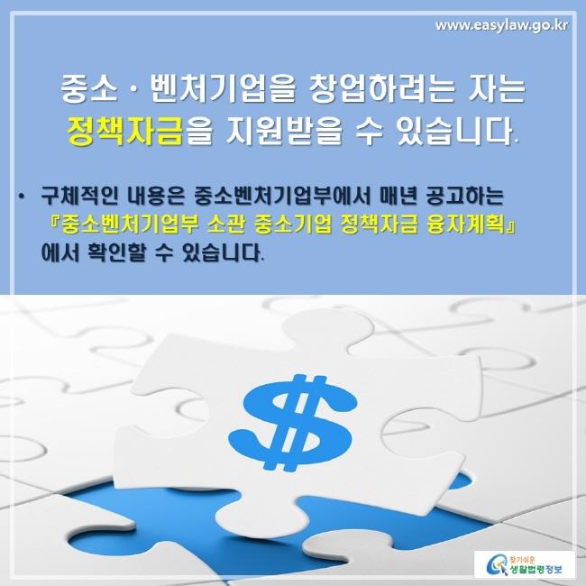 중소ㆍ벤처기업을 창업하려는 자는 정책자금을 지원받을 수 있습니다. ㆍ구체적인 내용은 중소벤처기업부에서 매년 공고하는 『중소벤처기업부 소관 중소기업 정책자금 융자계획』에서 확인할 수 있습니다.
